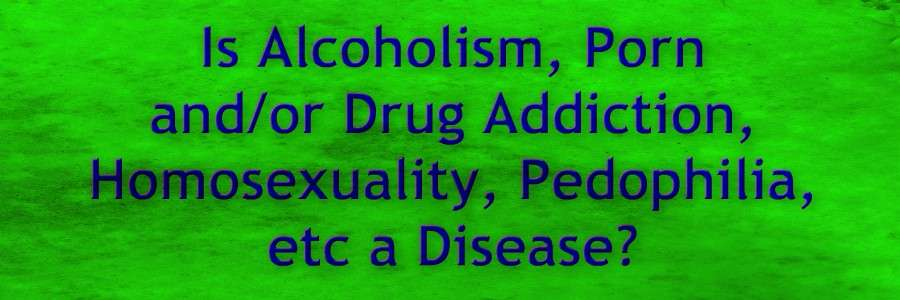 Is Alcoholism, Porn and or Drug Addiction, Homosexuality, Pedophilia, etc a Disease