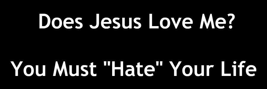 Does Jesus Love Me You Must Hate Your Life