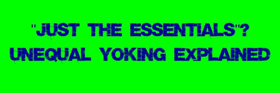 Just the Essentials - Unequal Yoking Explained
