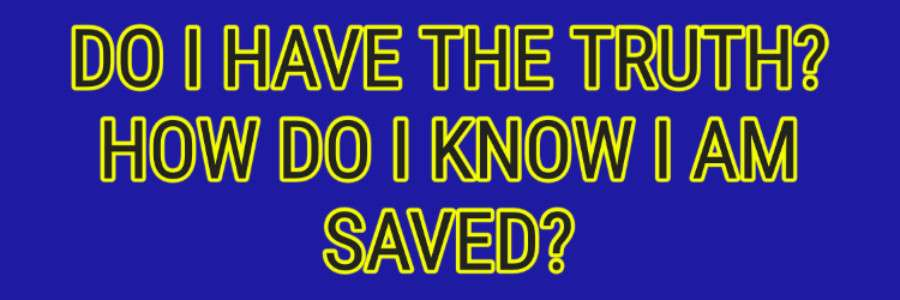 DO I HAVE THE TRUTH-HOW DO I KNOW I AM SAVED Jesus