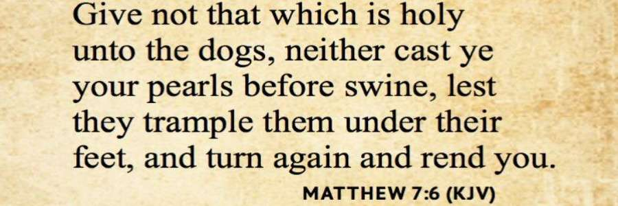 Matthew 7-6 give not that which is holy unto dogs swine