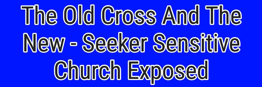 The Old Cross And The New - Seeker Sensitive Church Exposed