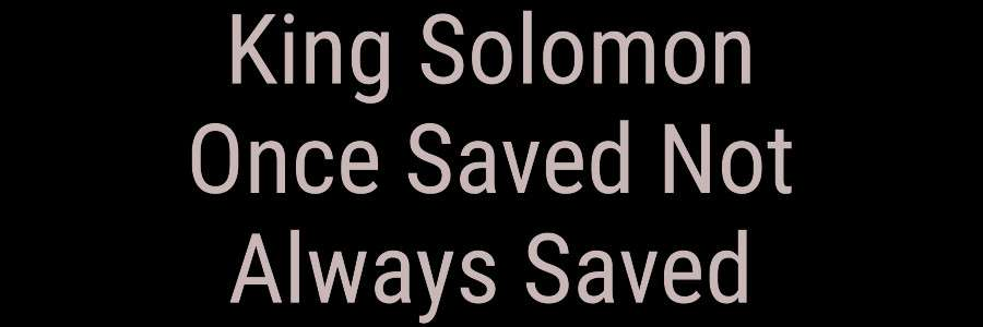 King Solomon Once Saved Not Always Saved